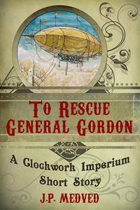 To Rescue General Gordon (a steampunk short story)
