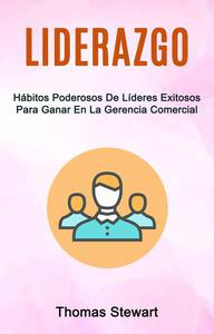 Liderazgo: Hábitos Poderosos De Líderes Exitosos Para Ganar En La Gerencia Comercial