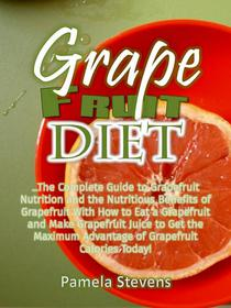 Grapefruit Diet: The Complete Guide to Grapefruit Nutrition and the Nutritious Benefits of Grapefruit With How to Eat a Grapefruit and Make Grapefruit Juice to Get the Maximum Advantage of Grapefruit