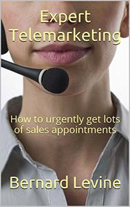 Expert Telemarketing: How to Urgently Get Lots of Sales Appointments