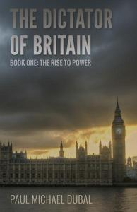 The Dictator of Britain Book One - The Rise to Power