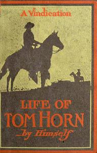 Life Of Tom Horn, Government Scout & Interpreter; A Vindication