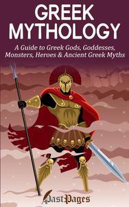 Greek Mythology: A Guide to Greek Gods, Goddesses, Monsters, Heroes & Ancient Greek Myths