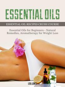 Essential Oils: Natural Remedies & Aromatherapy for Weight Loss and Essential Oil Recipes