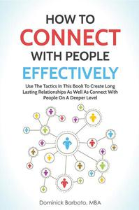 How To Connect With People Effectively - Tools & Tactics To Create Deeper & Long-Lasting Relationships