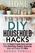 DIY Household Hacks: Over 50 Budget-Friendly, Quick and Easy Home Decorating, Cleaning, Organizing Ideas and Projects Plus More