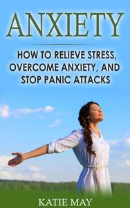 Anxiety: How to Relieve Stress, Overcome Anxiety, and Stop Panic Attacks