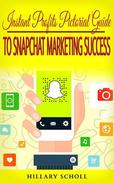 Instant Profits Pictorial Guide to Snapchat Marketing Success