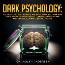 Dark Psychology: Secret Strategic Manipulation Techniques, Dark NLP, Dark Cognitive Behavioral Therapy, Persuasion and Unlocked Mind Control Tactics