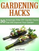 Gardening Hacks: 30 Amazingly Killer Diy Garden Hacks That Will Improve Your Garden