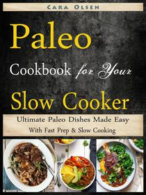 Paleo Cookbook for Your Slow Cooker - Ultimate Paleo Dishes Made Easy With Fast Prep & Slow Cooking