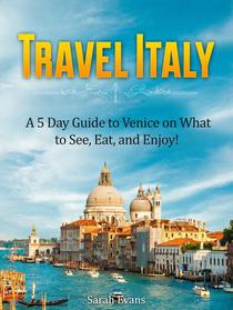 Travel Italy: A 5 Day Guide to Venice on What to See, Eat, and Enjoy!