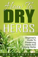 How To Dry Herbs: Beginner's Guide To Preserving Herbs And Drying Herbs