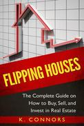 Flipping Houses: The Complete Guide on How to Buy, Sell and Invest in Real Estate