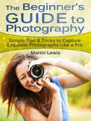 The Beginners Guide To Photography: Simple Tips & Tricks to Capture Exquisite Photographs Like a Pro