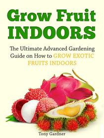 Grow Fruit Indoors: The Ultimate Advanced Gardening Guide on How to Grow Exotic Fruits Indoors