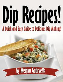 Dip Recipes:  A Quick and Easy Guide to Delicious Dip Making!