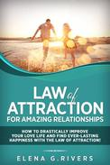 Law of Attraction for Amazing Relationships: How to Drastically Improve Your Love Life and Find Ever-Lasting Happiness with the Law of Attraction!