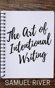 The Art of Intentional Writing: A Writer's Guide to Understanding How to Create Good Books and Make Money as an Author