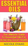 Essential Oils: The Ultimate Guide To Essential Oils For Achieving Great Health