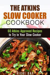 The Atkins Slow Cooker Cookbook: 60 Atkins-Approved Recipes to Try in Your Slow Cooker