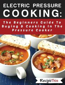 Electric Pressure Cooking:  The Beginners Guide To Buying & Cooking In The Pressure Cooker