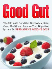Good Gut: The Ultimate Good Gut Diet to Maintain Good Health and Balance Your Digestive System for Permanent Weight Loss