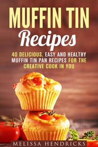 Muffin Tin Recipes: 40 Delicious, Easy and Healthy Muffin Tin Pan Recipes for the Creative Cook in You