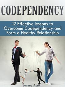 Codependency: 12 Effective lessons to Overcome Codependency and Form a Healthy Relationship