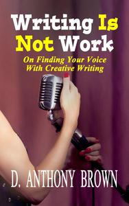 Writing Is Not Work: On Finding Your Voice With Creative Writing