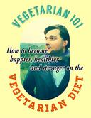 Vegetarian 101 How to Become Happier, Healthier and Stronger on the Vegetarian Diet
