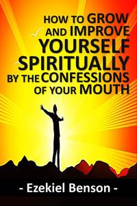 How to Grow and Improve Yourself Spiritually by the Confessions of Your Mouth