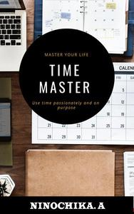 Time Master : Master Your Life Use Time Passionately and on Purpose