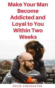 Make Your Man Become Addicted and Loyal to You Within Two Weeks