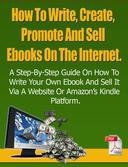 How To Write, Create, Promote And Sell Ebooks On The Internet.: The step-by-step guide on how to profit from your own Ebook