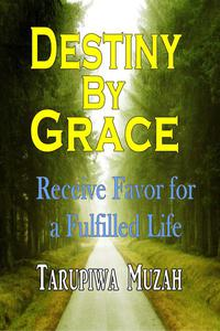 Destiny By Grace: Receive Favor For A Fulfilled Life