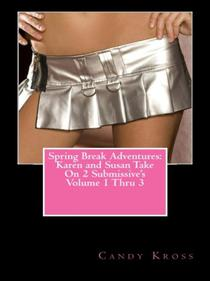 Spring Break Adventures: Karen and Susan Take On 2 Submissive's Volume 1 Thru 3