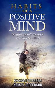 Habits of a Positive Mind: Discipline Yourself Toward A Wonderful New World