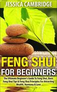 Feng Shui For Beginners - The Ultimate Beginner's Guide To Feng Shui, Basic Feng Shui Tips & Feng Shui Principles For Attracting Wealth, Harmony & Love