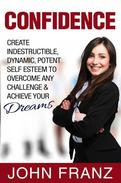 Confidence: Create Indestructible, Dynamic, Potent Self Esteem To Overcome Any Challenge & Achieve Your Dreams