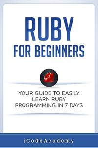 Ruby For Beginners: Your Guide To Easily Learn Ruby Programming in 7 days