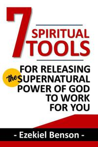 7 Spiritual Tools for Releasing the Supernatural Power of God to Work for You