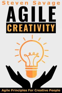 Agile Creativity: Agile Principles For Creative People