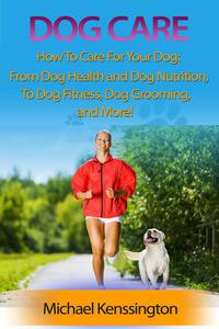 Dog Care: How To Care For Your Dog: From Dog Health and Dog Nutrition To Dog Fitness, Dog Grooming, and more!