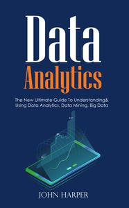 Data Analytics: The New Ultimate Guide To Understanding & Using Data Analytics, Data Mining, Big Data