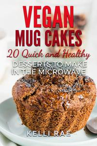 Vegan Mug Cakes: 20 Delicious, Quick and Healthy Desserts to Make in the Microwave