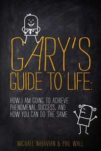 Gary's Guide to Life: How I Am Going to Achieve Phenomenal Success, and How You Can Do the Same