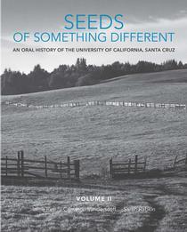 Seeds of Something Different: An Oral History of UC Santa Cruz, Volume II