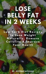Lose Belly Fat in 2 Weeks: Low Carb Diet Recipes to Lose Weight Naturally, Remove Cellulite & Improve Your Health