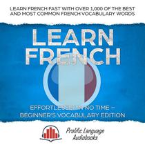 Learn French Effortlessly in No Time – Beginner's Vocabulary Edition: Learn French FAST with Over 1,000 of the Best and Most Common French Vocabulary Words
